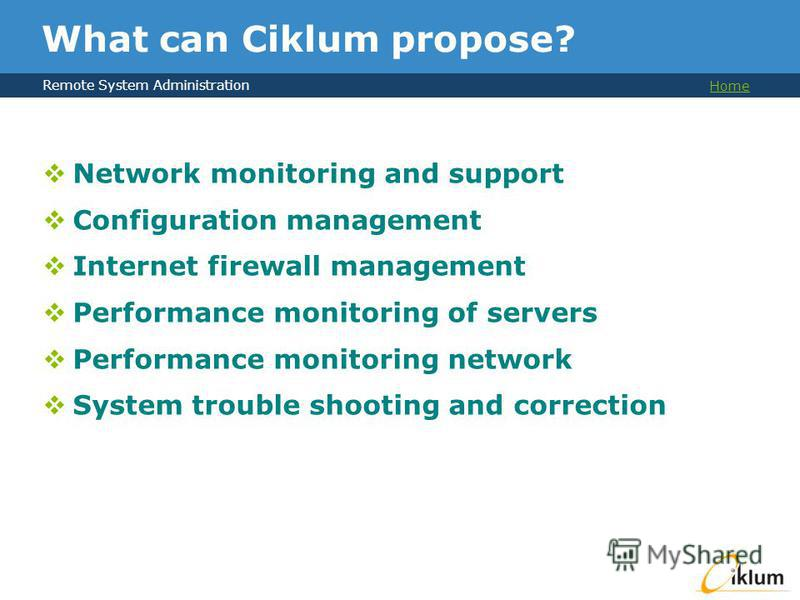Remote System Administration Home What can Ciklum propose? Network monitoring and support Configuration management Internet firewall management Performance monitoring of servers Performance monitoring network System trouble shooting and correction