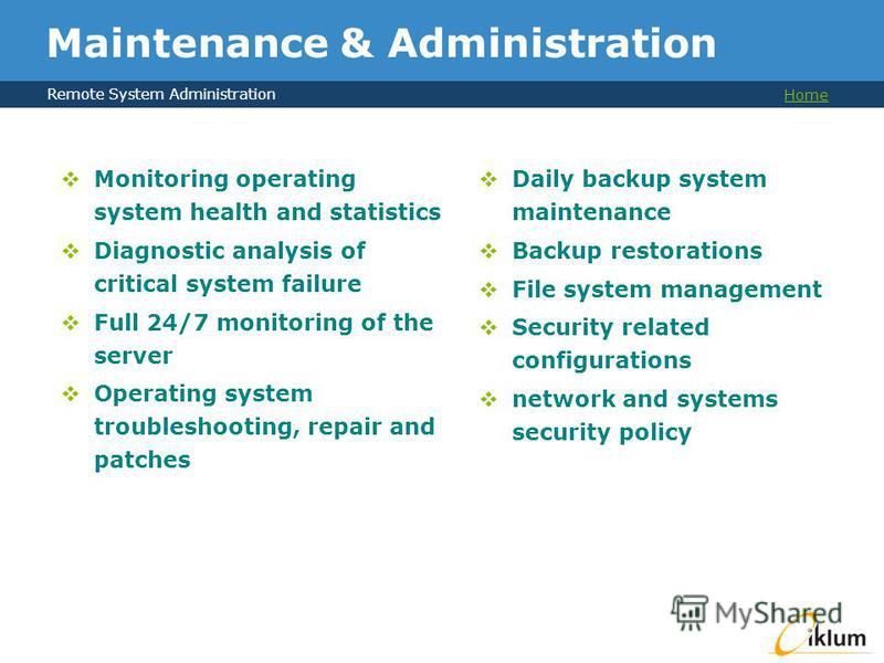Remote System Administration Home Maintenance & Administration Daily backup system maintenance Backup restorations File system management Security related configurations network and systems security policy Monitoring operating system health and stati