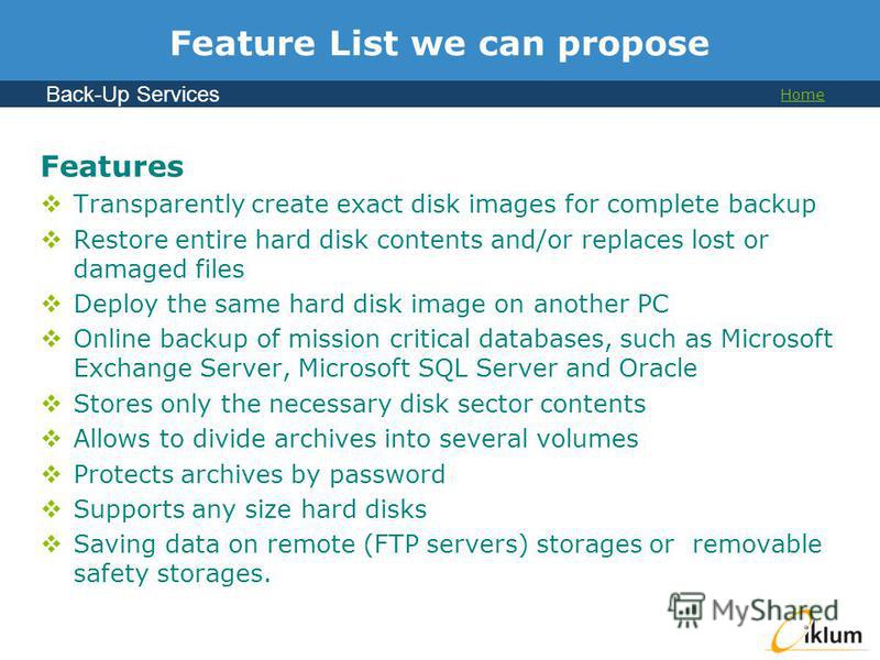 Back-Up Services Home Feature List we can propose Features Transparently create exact disk images for complete backup Restore entire hard disk contents and/or replaces lost or damaged files Deploy the same hard disk image on another PC Online backup