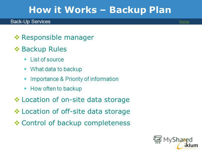 Back-Up Services Home How it Works – Backup Plan Responsible manager Backup Rules List of source What data to backup Importance & Priority of information How often to backup Location of on-site data storage Location of off-site data storage Control o