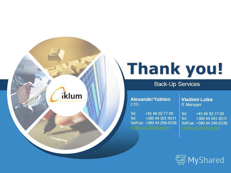 Back-Up Services Thank you! Alexander Yukhno CTO Tel: +45 46 92 77 00 Tel: +380 44 501-9511 Tel/Fax: +380 44 206-8336 mailto:ayu@ciklum.net mailto:ayu@ciklum.net Vladimir Lulka IT Manager Tel: +45 46 92 77 00 Tel: +380 44 501-9511 Tel/Fax: +380 44 20