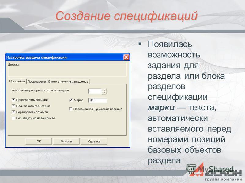 Создание спецификаций Появилась возможность задания для раздела или блока разделов спецификации марки текста, автоматически вставляемого перед номерами позиций базовых объектов раздела