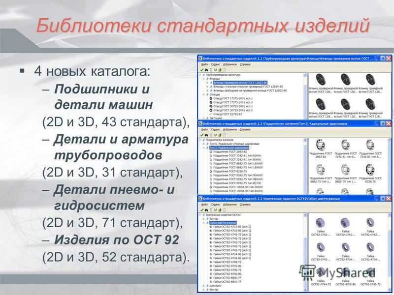 Библиотеки стандартных изделий 4 новых каталога: –Подшипники и детали машин (2D и 3D, 43 стандарта), –Детали и арматура трубопроводов (2D и 3D, 31 стандарт), –Детали пневмо- и гидросистем (2D и 3D, 71 стандарт), –Изделия по ОСТ 92 (2D и 3D, 52 станда