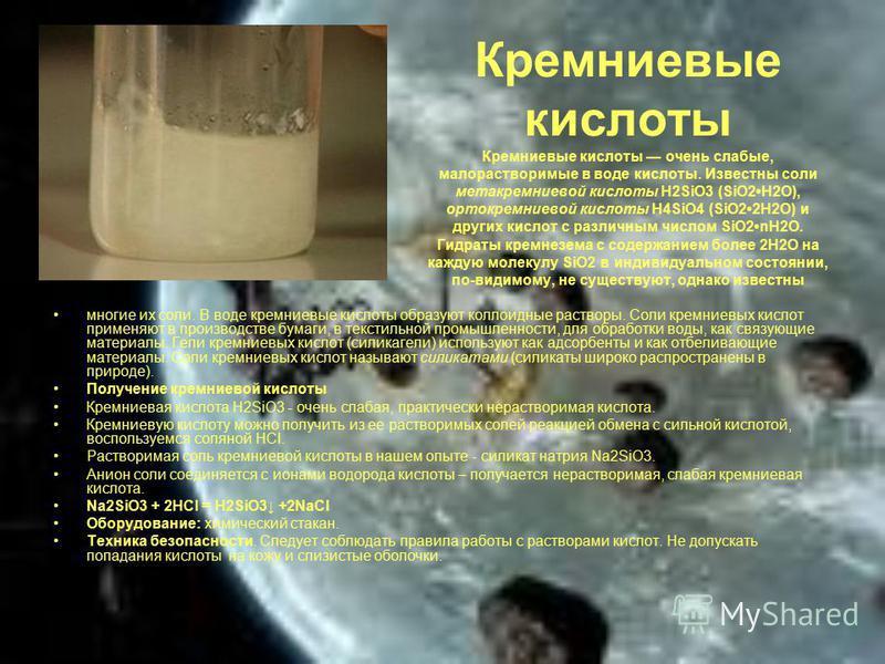 Кремниевые кислоты Кремниевые кислоты очень слабые, малорастворимые в воде кислоты. Известны соли метакраемниевой кислоты Н2SiO3 (SiO2H2О), ортокраемниевой кислоты H4SiO4 (SiO22H2O) и других кислот с различным числом SiO2nH2О. Гидраты краемнезема с с