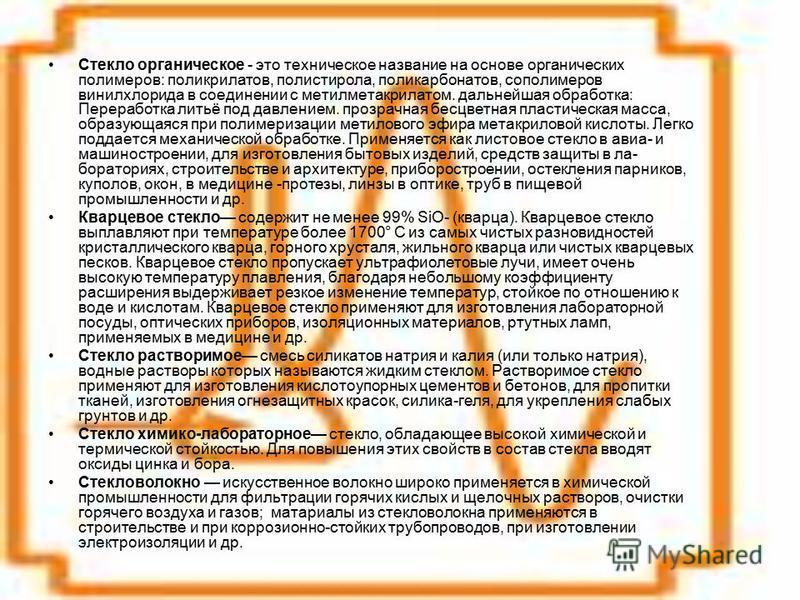 Стекло органическое - это техническое название на основе органических полимеров: поликрилатов, полистирола, поликарбонатов, сополимеров винилхлорида в соединении с метилметакрилатом. дальнейшая обработка: Переработка литьё под давлением. прозрачная б