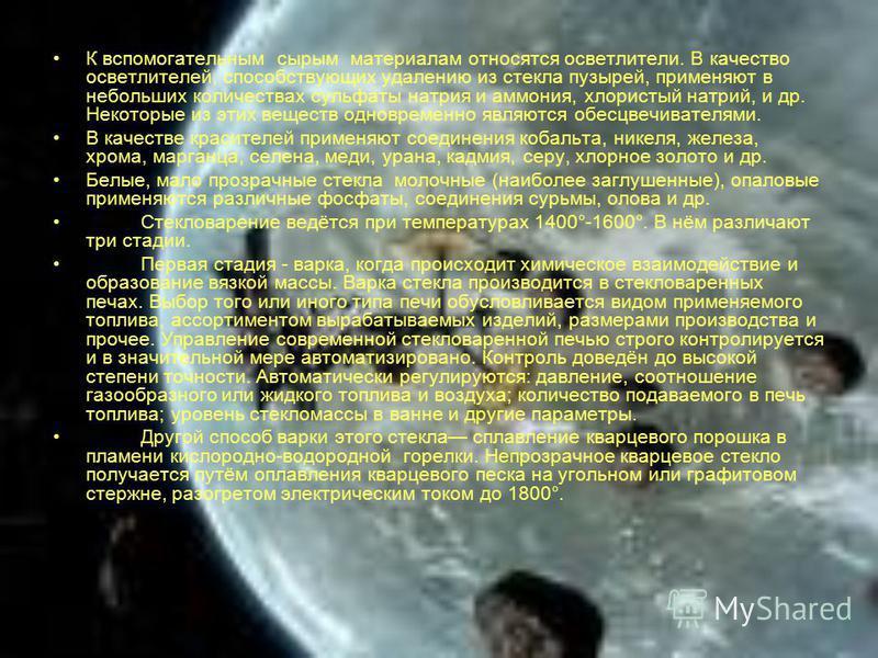 К вспомогательным сырым материалам относятся осветлители. В качество осветлителей, способствующих удалению из стекла пузырей, применяют в небольших количествах сульфаты натрия и аммония, хлористый натрий, и др. Некоторые из этих веществ одновременно