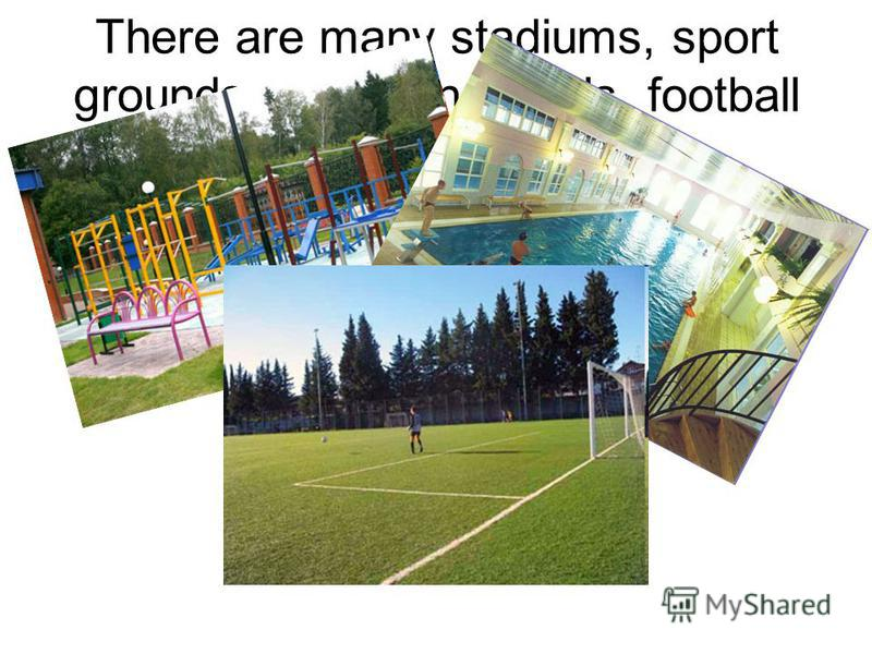 There are many stadiums, sport grounds, swimming pools, football fields in each town.