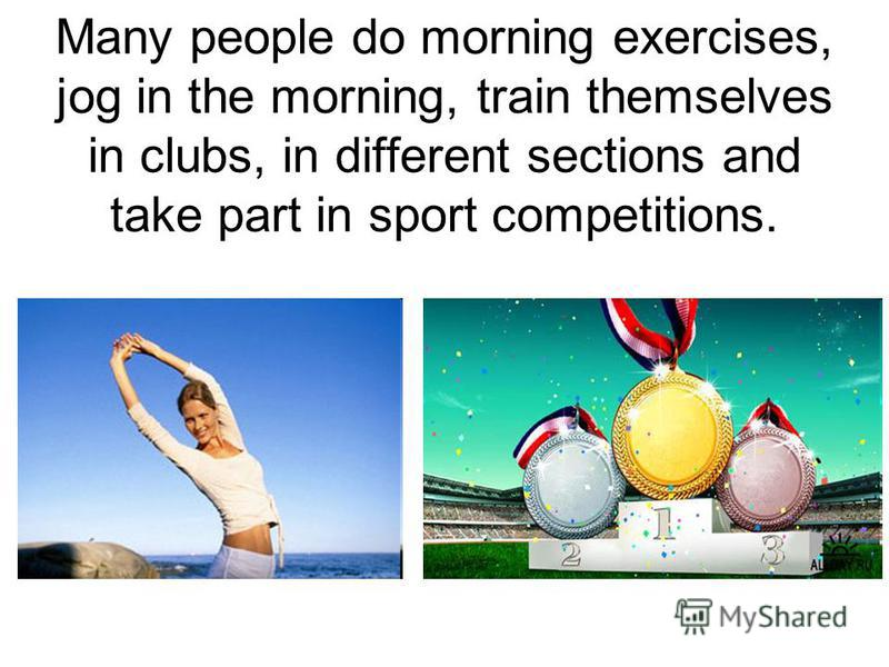 Many people do morning exercises, jog in the morning, train themselves in clubs, in different sections and take part in sport competitions.
