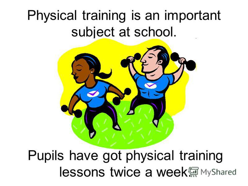 Physical training is an important subject at school. Pupils have got physical training lessons twice a week.