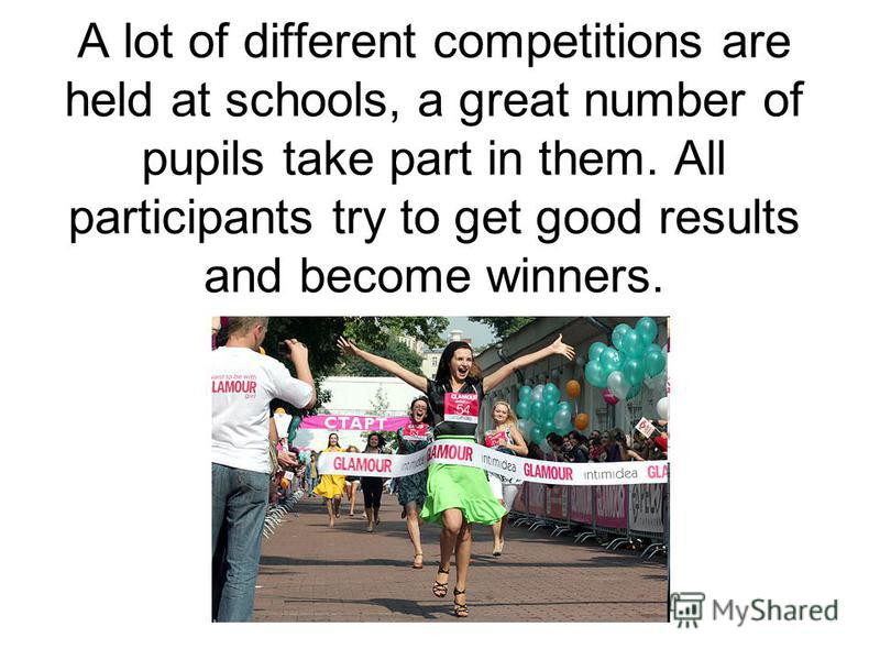 A lot of different competitions are held at schools, a great number of pupils take part in them. All participants try to get good results and become winners.