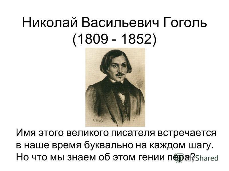 Николай Васильевич Гоголь (1809 - 1852) Имя этого великого писателя встречается в наше время буквально на каждом шагу. Но что мы знаем об этом гении пера?