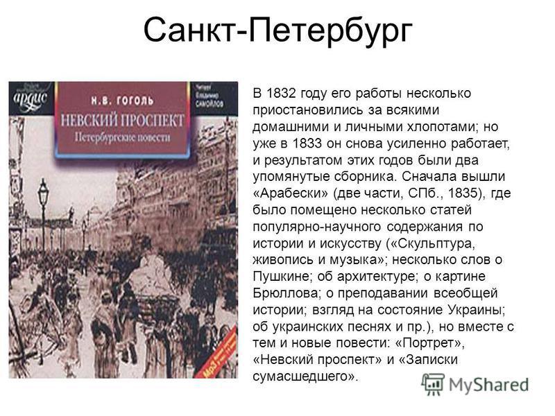 Санкт-Петербург В 1832 году его работы несколько приостановились за всякими домашними и личными хлопотами; но уже в 1833 он снова усиленно работает, и результатом этих годов были два упомянутые сборника. Сначала вышли «Арабески» (две части, СПб., 183