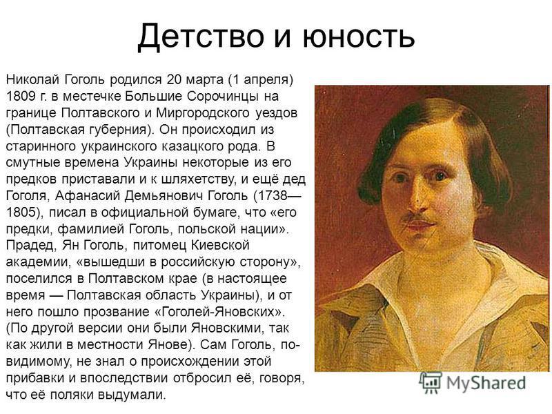 Детство и юность Николай Гоголь родился 20 марта (1 апреля) 1809 г. в местечке Большие Сорочинцы на границе Полтавского и Миргородского уездов (Полтавская губерния). Он происходил из старинного украинского казацкого рода. В смутные времена Украины не