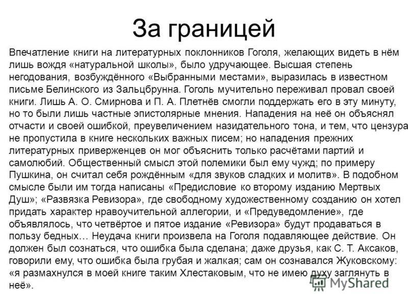 За границей Впечатление книги на литературных поклонников Гоголя, желающих видеть в нём лишь вождя «натуральной школы», было удручающее. Высшая степень негодования, возбуждённого «Выбранными местами», выразилась в известном письме Белинского из Зальц