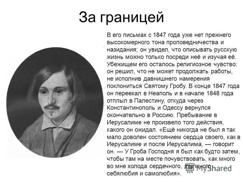 За границей В его письмах с 1847 года уже нет прежнего высокомерного тона проповедничества и назидания; он увидел, что описывать русскую жизнь можно только посреди неё и изучая её. Убежищем его осталось религиозное чувство: он решил, что не может про