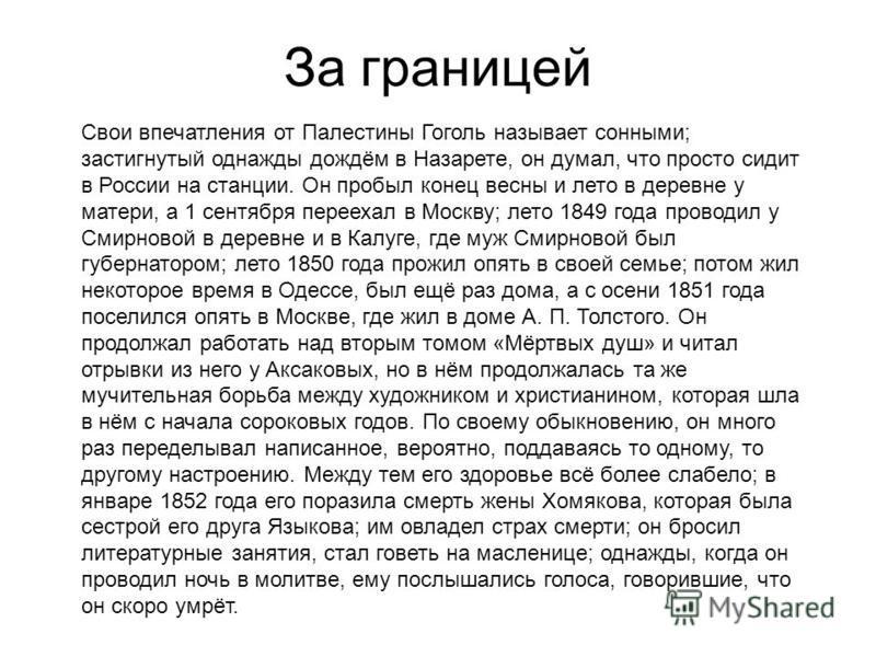 За границей Свои впечатления от Палестины Гоголь называет сонными; застигнутый однажды дождём в Назарете, он думал, что просто сидит в России на станции. Он пробыл конец весны и лето в деревне у матери, а 1 сентября переехал в Москву; лето 1849 года