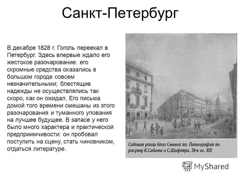 Санкт-Петербург В декабре 1828 г. Гоголь переехал в Петербург. Здесь впервые ждало его жестокое разочарование: его скромные средства оказались в большом городе совсем незначительными; блестящие надежды не осуществлялись так скоро, как он ожидал. Его