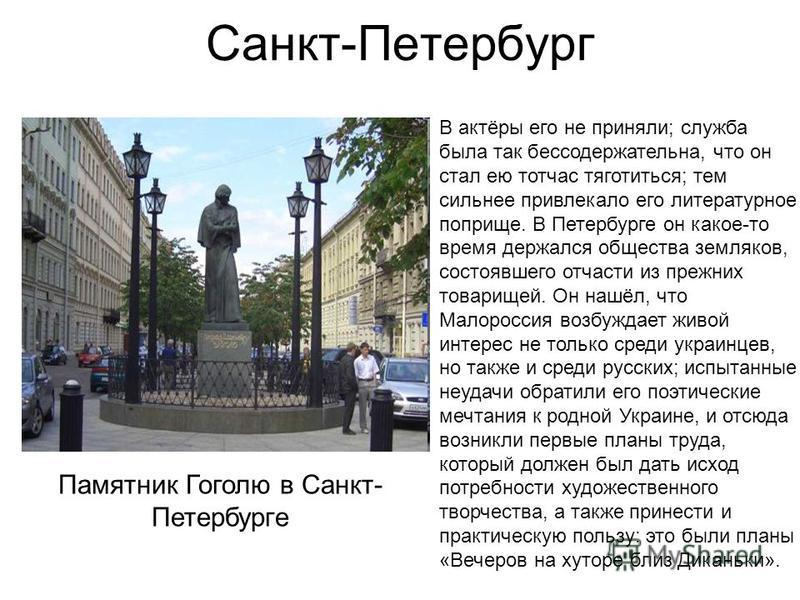 Санкт-Петербург В актёры его не приняли; служба была так бессодержательна, что он стал ею тотчас тяготиться; тем сильнее привлекало его литературное поприще. В Петербурге он какое-то время держался общества земляков, состоявшего отчасти из прежних то