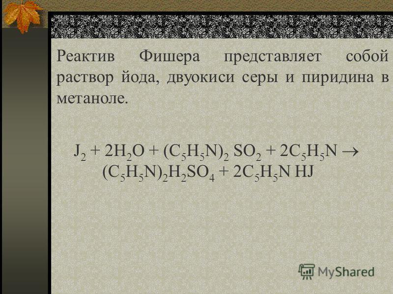 J 2 + 2H 2 O + (C 5 H 5 N) 2 SO 2 + 2C 5 H 5 N (C 5 H 5 N) 2 H 2 SO 4 + 2C 5 H 5 N HJ Реактив Фишера представляет собой раствор йода, двуокиси серы и пиридина в метаноле.