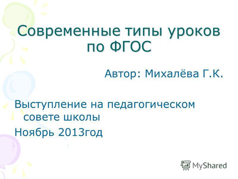 Современные типы уроков по ФГОС Автор: Михалёва Г.К. Выступление на педагогическом совете школы Ноябрь 2013 год