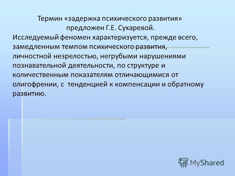 Термин «задержка психического развития» предложен Г.Е. Сухаревой. Исследуемый феномен характеризуется, прежде всегоо, замедленным темпом психического развития, личностной незрелостью, негорубыми нарушениями познавательной деятельности, по структуре и