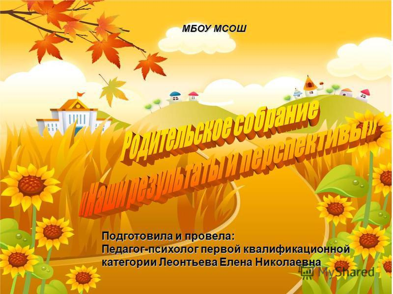 Подготовила и провела: Педагог-психолог первой квалификационной категории Леонтьева Елена Николаевна МБОУ МСОШ