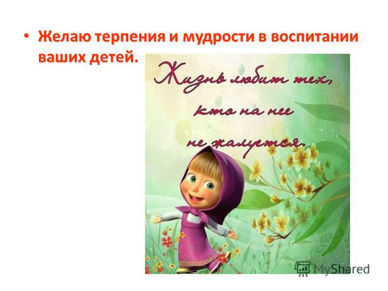 Желаю терпения и мудрости в воспитании ваших детей. Желаю терпения и мудрости в воспитании ваших детей.
