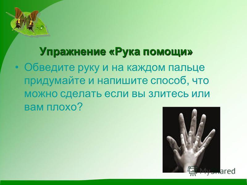 Упражнение «Рука помощи» Обведите руку и на каждом пальце придумайте и напишите способ, что можно сделать если вы злитесь или вам плохо?