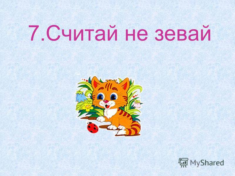 7. Считай не зевай