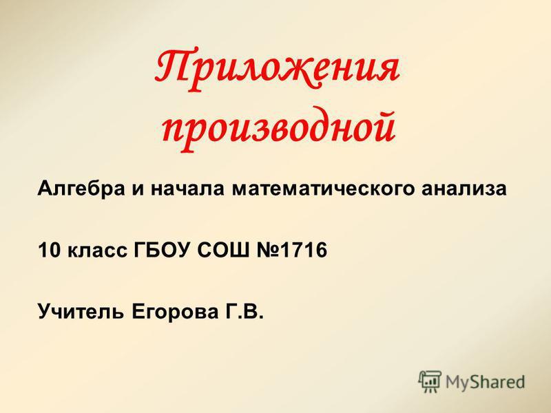 Приложения производной Алгебра и начала математического анализа 10 класс ГБОУ СОШ 1716 Учитель Егорова Г.В.