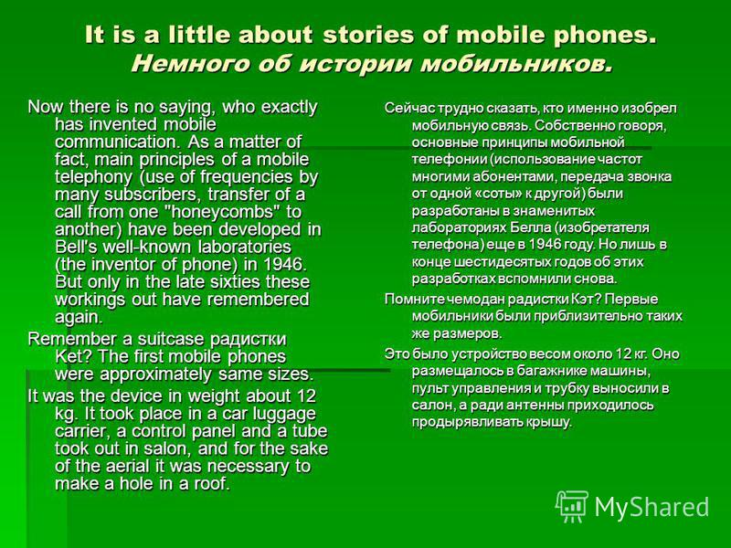 It is a little about stories of mobile phones. Немного об истории мобильников. Now there is no saying, who exactly has invented mobile communication. As a matter of fact, main principles of a mobile telephony (use of frequencies by many subscribers,
