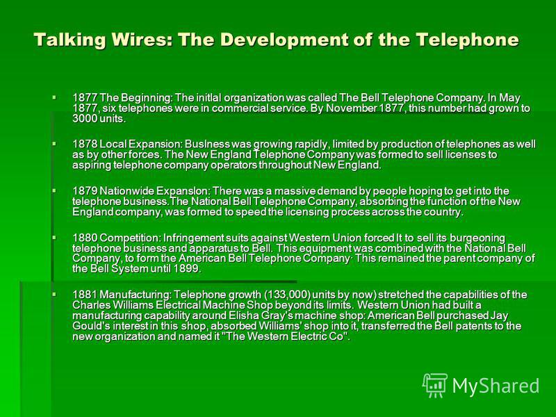 Talking Wires: The Development of the Telephone 1877 The Beginning: The initlal organization was called The Bell Telephone Company. In May 1877, six telephones were in commercial service. By November 1877, this number had grown to 3000 units. 1877 Th