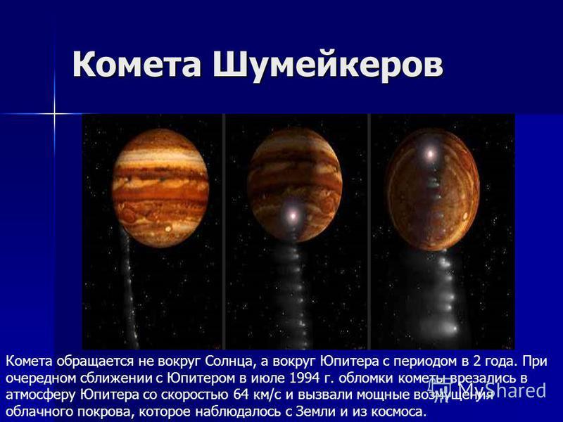 Комета Шумейкеров Комета обращается не вокруг Солнца, а вокруг Юпитера с периодом в 2 года. При очередном сближении с Юпитером в июле 1994 г. обломки кометы врезались в атмосферу Юпитера со скоростью 64 км/с и вызвали мощные возмущения облачного покр