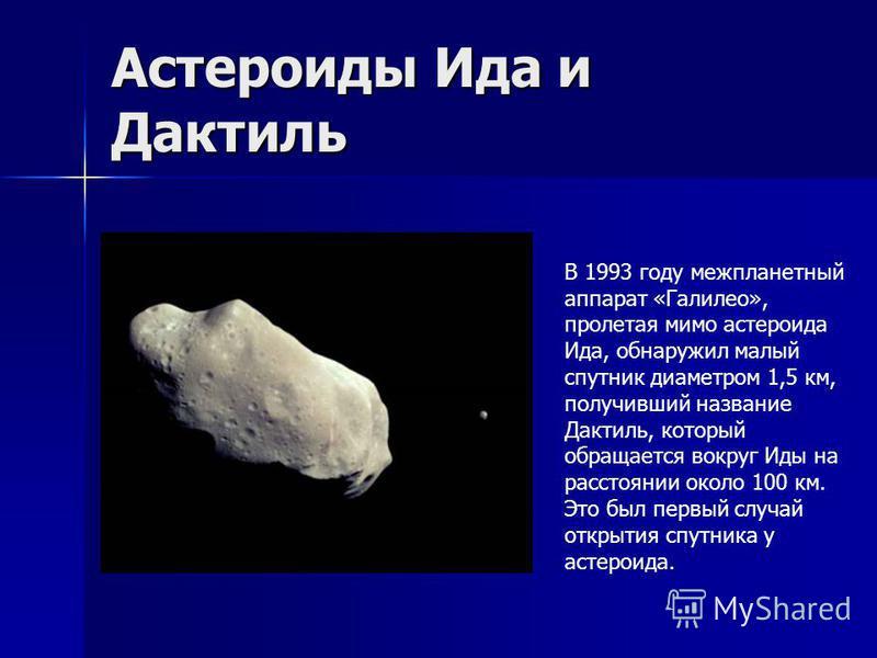 Астероиды Ида и Дактиль В 1993 году межпланетный аппарат «Галилео», пролетая мимо астероида Ида, обнаружил малый спутник диаметром 1,5 км, получивший название Дактиль, который обращается вокруг Иды на расстоянии около 100 км. Это был первый случай от