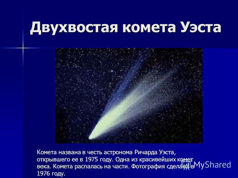 Двухвостая комета Уэста Комета названа в честь астронома Ричарда Уэста, открывшего ее в 1975 году. Одна из красивейших комет века. Комета распалась на части. Фотография сделана в 1976 году.