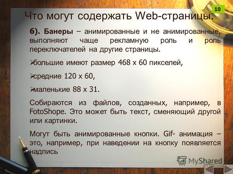 6 ). Банеры – анимированные и не анимированные, выполняют чаще рекламную роль и роль переключателей на другие страницы. большие имеют размер 468 х 60 пикселей, средние 120 х 60, маленькие 88 х 31. Собираются из файлов, созданных, например, в FotoShop
