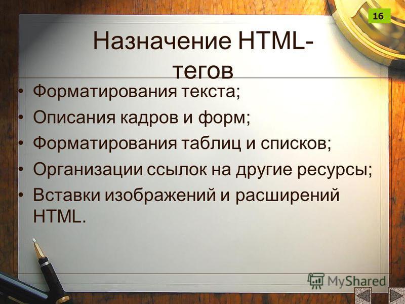 Назначение HTML- тегов Форматирования текста; Описания кадров и форм; Форматирования таблиц и списков; Организации ссылок на другие ресурсы; Вставки изображений и расширений HTML. 16