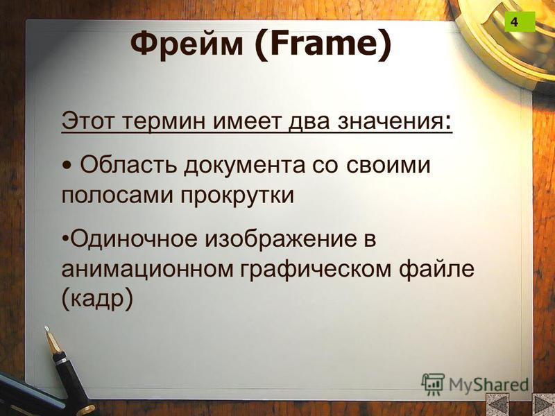 Фрейм (Frame) Этот термин имеет два значения : Область документа со своими полосами прокрутки Одиночное изображение в анимационном графическом файле ( кадр ) 4