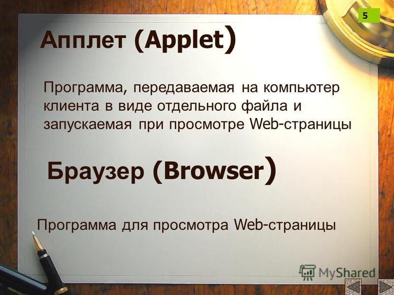 Апплет (Applet ) Программа, передаваемая на компьютер клиента в виде отдельного файла и запускаемая при просмотре Web- страницы Браузер (Browser ) Программа для просмотра Web- страницы 5