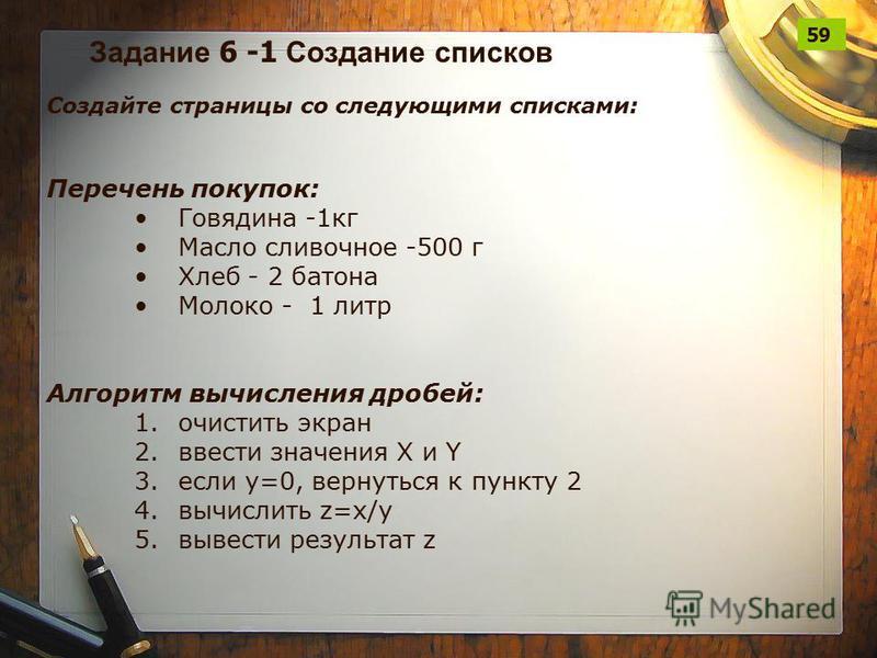 Задание 6 -1 Создание списков Создайте страницы со следующими списками: Перечень покупок: Говядина -1 кг Масло сливочное -500 г Хлеб - 2 батона Молоко - 1 литр Алгоритм вычисления дробей: 1. очистить экран 2. ввести значения X и Y 3. если у=0, вернут