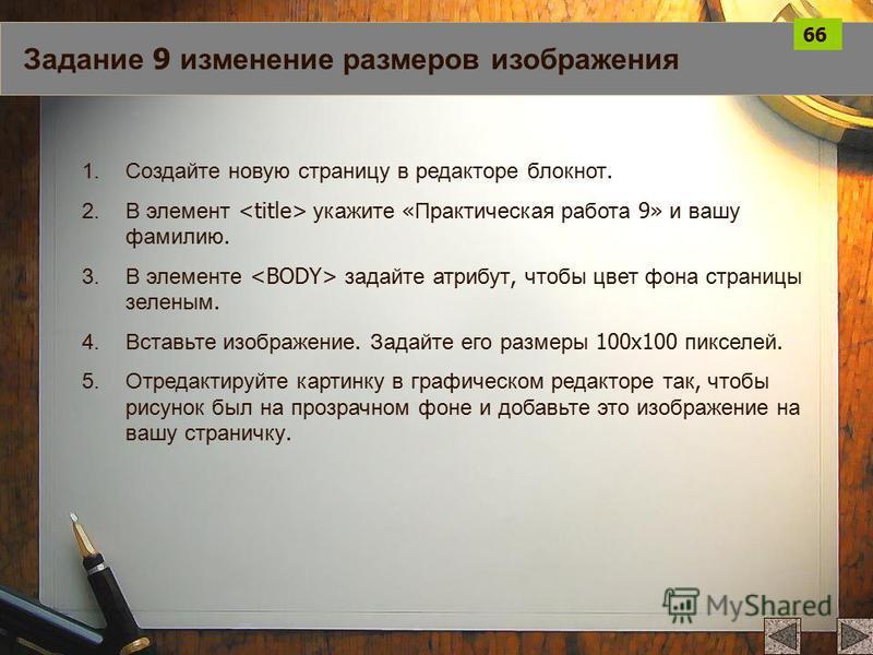 Задание 9 изменение размеров изображения 1. Создайте новую страницу в редакторе блокнот. 2. В элемент укажите « Практическая работа 9» и вашу фамилию. 3. В элементе задайте атрибут, чтобы цвет фона страницы зеленым. 4. Вставьте изображение. Задайте е