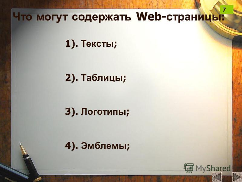 Что могут содержать Web- страницы : 1). Тексты ; 2). Таблицы ; 3). Логотипы ; 4). Эмблемы ; 7