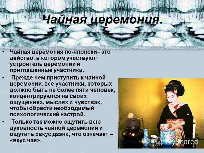 Чайная церемония. Чайная церемония по-японски– это действо, в котором участвуют: устроитель церемонии и приглашенные участники. Прежде чем приступить к чайной церемонии, все участники, которых должно быть не более пяти человек, концентрируются на сво