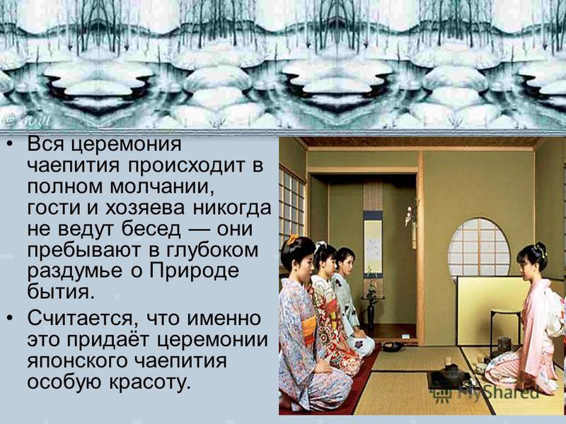 Вся церемония чаепития происходит в полном молчании, гости и хозяева никогда не ведут бесед они пребывают в глубоком раздумье о Природе бытия. Считается, что именно это придаёт церемонии японского чаепития особую красоту.