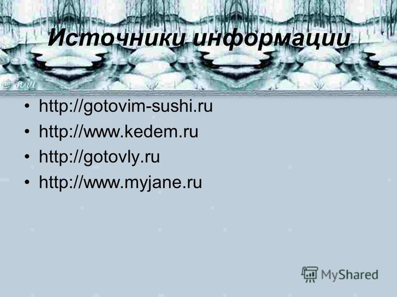 Источники информации http://gotovim-sushi.ru http://www.kedem.ru http://gotovly.ru http://www.myjane.ru