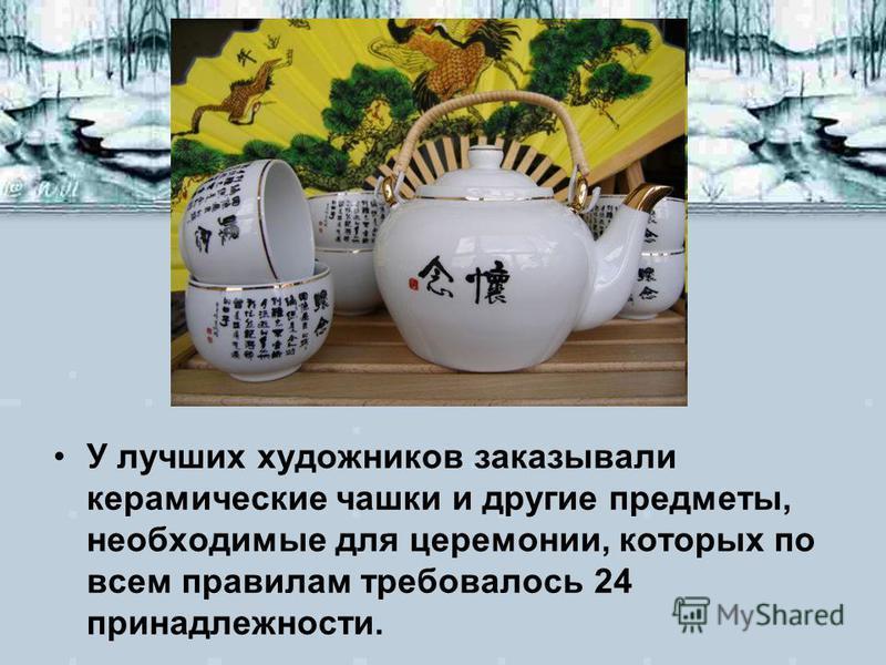У лучших художников заказывали керамические чашки и другие предметы, необходимые для церемонии, которых по всем правилам требовалось 24 принадлежности.