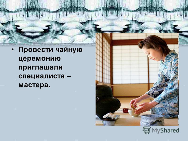 Провести чайную церемонию приглашали специалиста – мастера.