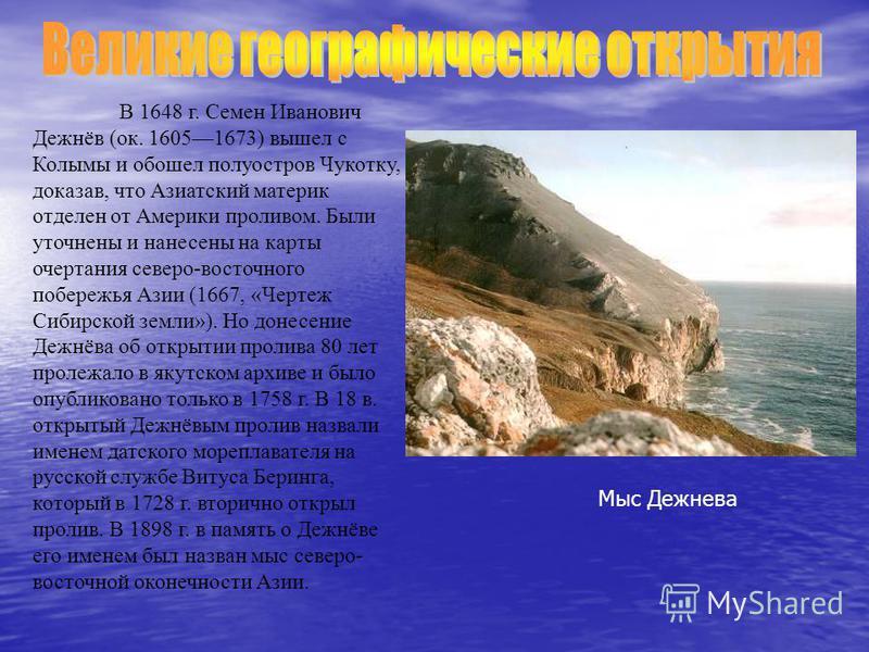В 1648 г. Семен Иванович Дежнёв (ок. 16051673) вышел с Колымы и обошел полуостров Чукотку, доказав, что Азиатский материк отделен от Америки проливом. Были уточнены и нанесены на карты очертания северо-восточного побережья Азии (1667, «Чертеж Сибирск
