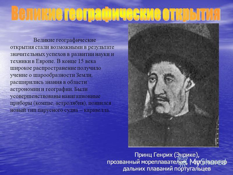 Великие географические открытия стали возможными в результате значительных успехов в развитии науки и техники в Европе. В конце 15 века широкое распространение получило учение о шарообразности Земли, расширились знания в области астрономии и географи