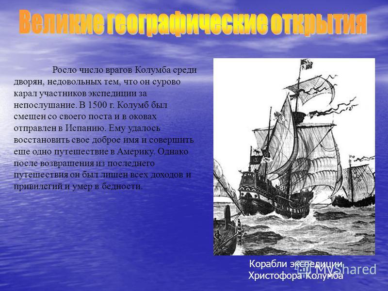 Росло число врагов Колумба среди дворян, недовольных тем, что он сурово карал участников экспедиции за непослушание. В 1500 г. Колумб был смещен со своего поста и в оковах отправлен в Испанию. Ему удалось восстановить свое доброе имя и совершить еще
